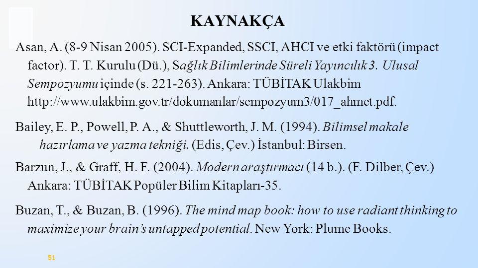 51 KAYNAKÇA Asan, A. (8-9 Nisan 2005). SCI-Expanded, SSCI, AHCI ve etki faktörü (impact factor). T. T. Kurulu (Dü.), Sağlık Bilimlerinde Süreli Yayınc