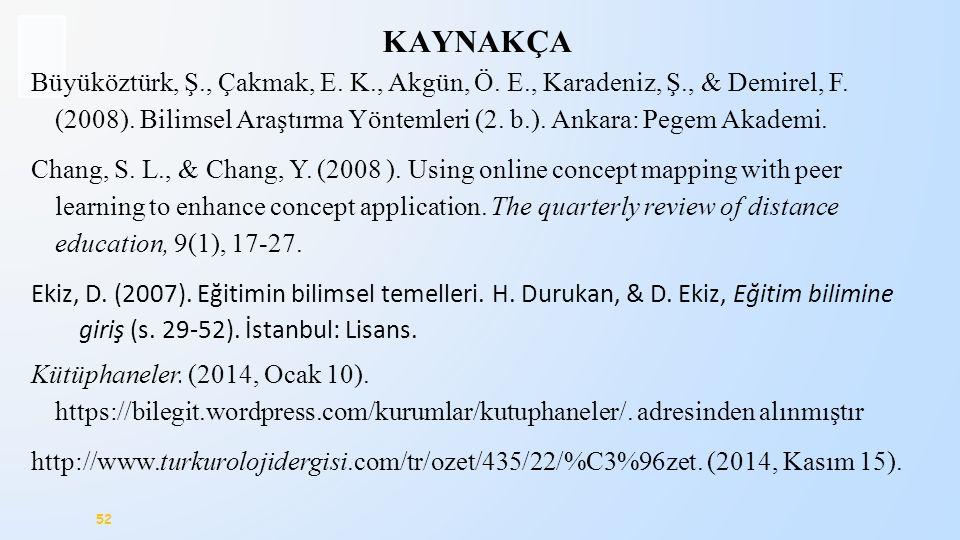 52 KAYNAKÇA Büyüköztürk, Ş., Çakmak, E. K., Akgün, Ö. E., Karadeniz, Ş., & Demirel, F. (2008). Bilimsel Araştırma Yöntemleri (2. b.). Ankara: Pegem Ak