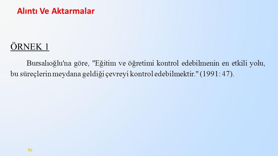 56 Alıntı Ve Aktarmalar ÖRNEK 1 Bursalıoğlu na göre, Eğitim ve öğretimi kontrol edebilmenin en etkili yolu, bu süreçlerin meydana geldiği çevreyi kontrol edebilmektir. (1991: 47).