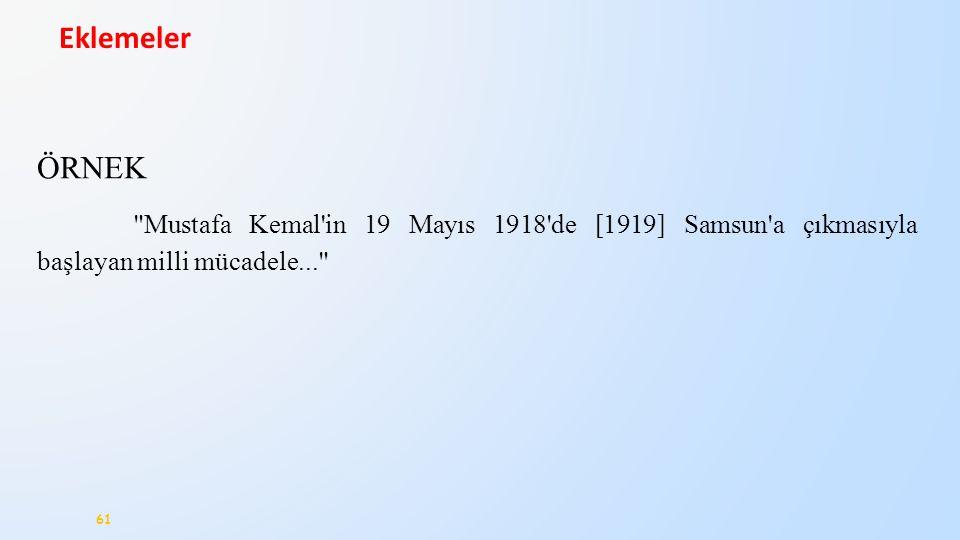 61 Eklemeler ÖRNEK Mustafa Kemal in 19 Mayıs 1918 de [1919] Samsun a çıkmasıyla başlayan milli mücadele...