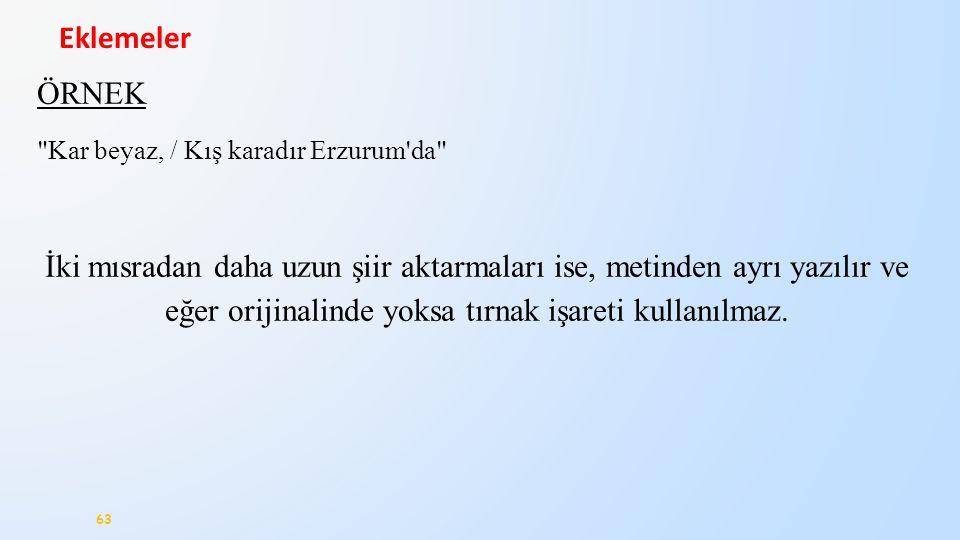 63 Eklemeler ÖRNEK Kar beyaz, / Kış karadır Erzurum da İki mısradan daha uzun şiir aktarmaları ise, metinden ayrı yazılır ve eğer orijinalinde yoksa tırnak işareti kullanılmaz.