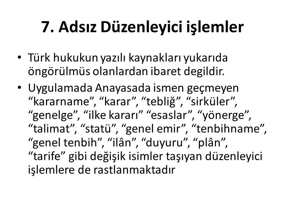 """7. Adsız Düzenleyici işlemler Türk hukukun yazılı kaynakları yukarıda öngörülmüs olanlardan ibaret degildir. Uygulamada Anayasada ismen geçmeyen """"kara"""