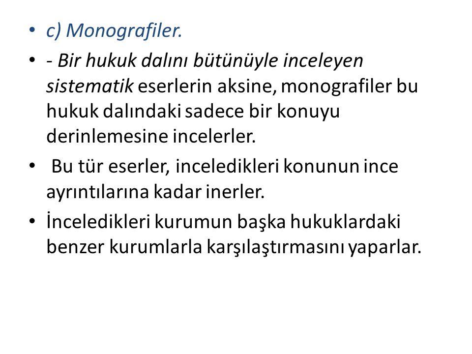 c) Monografiler. - Bir hukuk dalını bütünüyle inceleyen sistematik eserlerin aksine, monografiler bu hukuk dalındaki sadece bir konuyu derinlemesine i