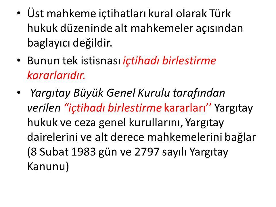 Üst mahkeme içtihatları kural olarak Türk hukuk düzeninde alt mahkemeler açısından baglayıcı değildir. Bunun tek istisnası içtihadı birlestirme kararl