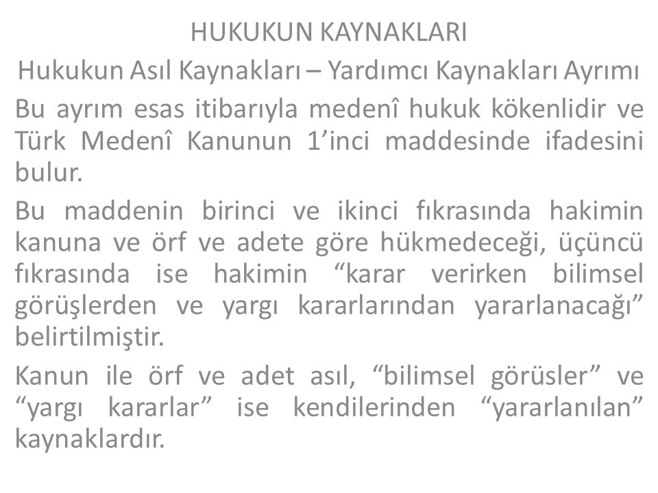 HUKUKUN KAYNAKLARI Hukukun Asıl Kaynakları – Yardımcı Kaynakları Ayrımı Bu ayrım esas itibarıyla medenî hukuk kökenlidir ve Türk Medenî Kanunun 1'inci