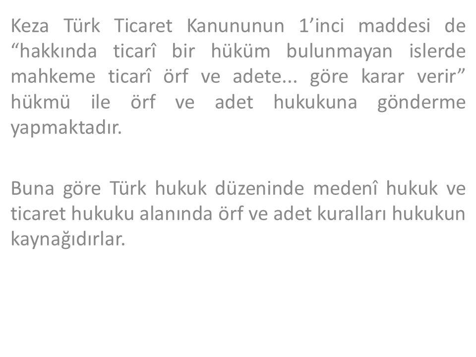"""Keza Türk Ticaret Kanununun 1'inci maddesi de """"hakkında ticarî bir hüküm bulunmayan islerde mahkeme ticarî örf ve adete... göre karar verir"""" hükmü ile"""