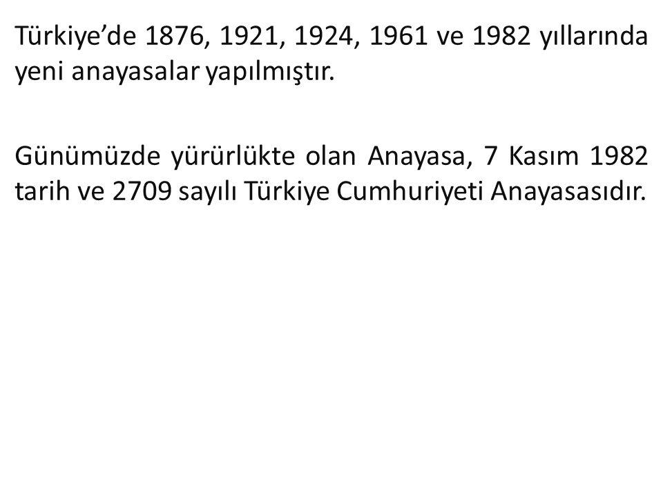 Türkiye'de 1876, 1921, 1924, 1961 ve 1982 yıllarında yeni anayasalar yapılmıştır. Günümüzde yürürlükte olan Anayasa, 7 Kasım 1982 tarih ve 2709 sayılı