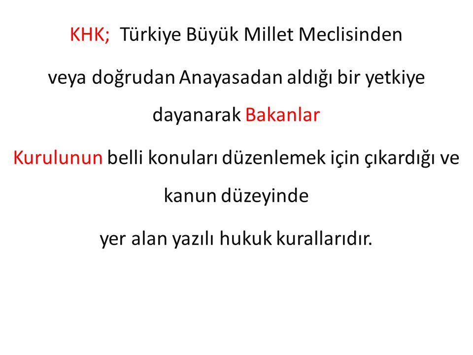 KHK; Türkiye Büyük Millet Meclisinden veya doğrudan Anayasadan aldığı bir yetkiye dayanarak Bakanlar Kurulunun belli konuları düzenlemek için çıkardığ
