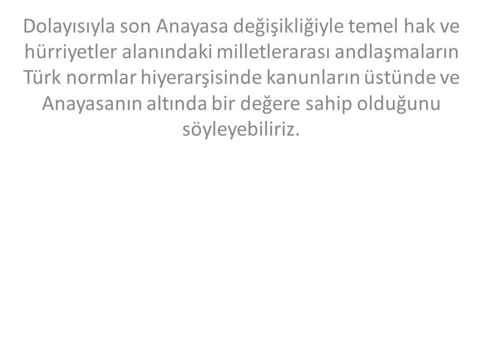 Dolayısıyla son Anayasa değişikliğiyle temel hak ve hürriyetler alanındaki milletlerarası andlaşmaların Türk normlar hiyerarşisinde kanunların üstünde