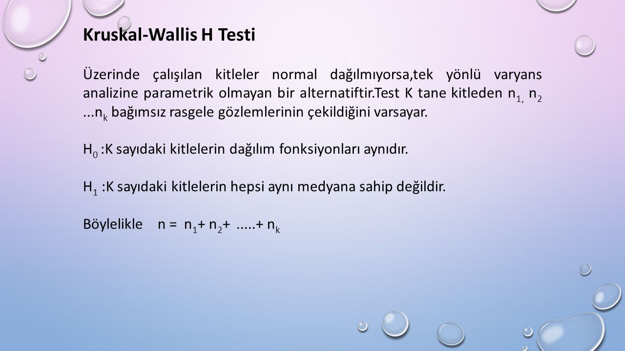 Kruskal-Wallis H Testi Üzerinde çalışılan kitleler normal dağılmıyorsa,tek yönlü varyans analizine parametrik olmayan bir alternatiftir.Test K tane kitleden n 1, n 2...n k bağımsız rasgele gözlemlerinin çekildiğini varsayar.