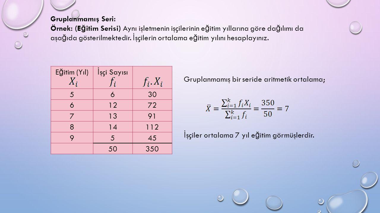 E ğ itim (Yıl) İ şçi Sayısı 5630 61272 71391 814112 9545 50350 Gruplanmamış bir seride aritmetik ortalama; İ şçiler ortalama 7 yıl e ğ itim görmüşlerdir.