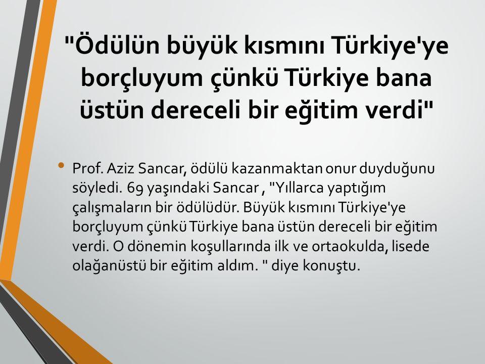 Ödülün büyük kısmını Türkiye ye borçluyum çünkü Türkiye bana üstün dereceli bir eğitim verdi Prof.
