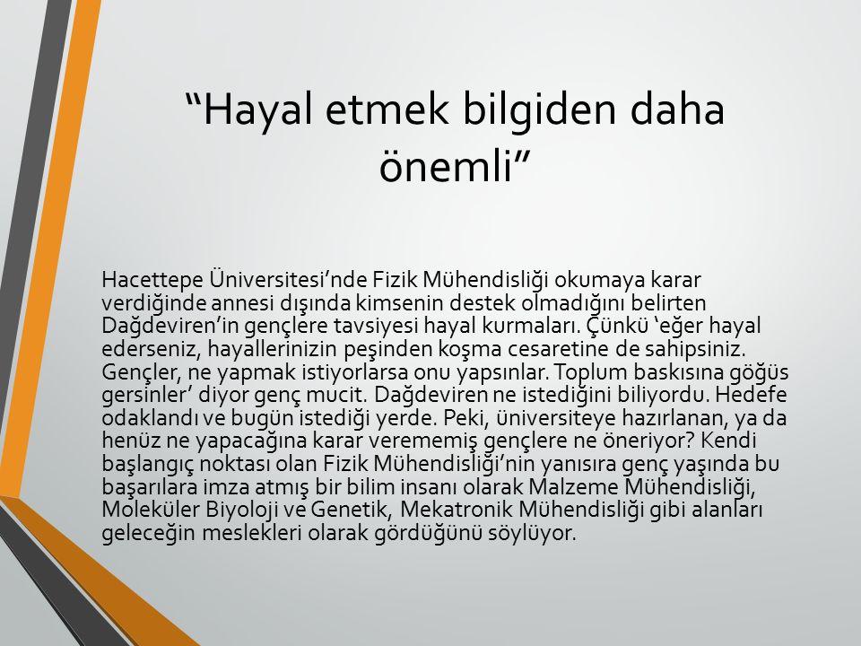 Hayal etmek bilgiden daha önemli Hacettepe Üniversitesi'nde Fizik Mühendisliği okumaya karar verdiğinde annesi dışında kimsenin destek olmadığını belirten Dağdeviren'in gençlere tavsiyesi hayal kurmaları.