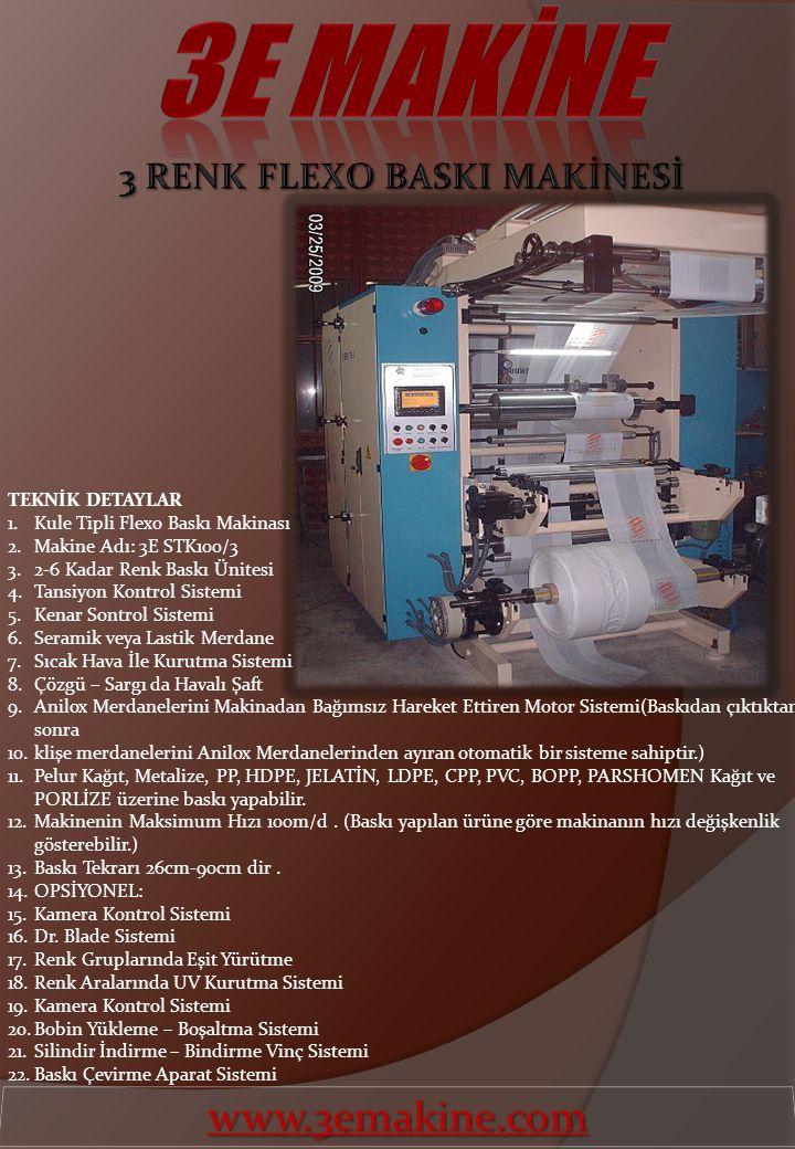 TEKNİK DETAYLAR 1.Kule Tipli Flexo Baskı Makinası 2.Makine Adı: 3E STK100/3 3.2-6 Kadar Renk Baskı Ünitesi 4.Tansiyon Kontrol Sistemi 5.Kenar Sontrol Sistemi 6.Seramik veya Lastik Merdane 7.Sıcak Hava İle Kurutma Sistemi 8.Çözgü – Sargı da Havalı Şaft 9.Anilox Merdanelerini Makinadan Bağımsız Hareket Ettiren Motor Sistemi(Baskıdan çıktıktan sonra 10.klişe merdanelerini Anilox Merdanelerinden ayıran otomatik bir sisteme sahiptir.) 11.Pelur Kağıt, Metalize, PP, HDPE, JELATİN, LDPE, CPP, PVC, BOPP, PARSHOMEN Kağıt ve PORLİZE üzerine baskı yapabilir.