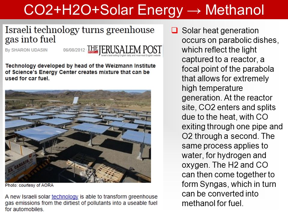 CO2+H2O+Solar Energy → Methanol  Solar heat generation occurs on parabolic dishes, which reflect the light captured to a reactor, a focal point of the parabola that allows for extremely high temperature generation.