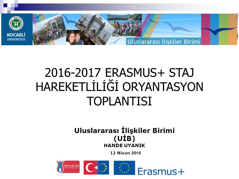 Uluslararası İlişkiler Birimi (UİB) HANDE UYANIK 12 Nisan 20 16 2016-2017 ERASMUS+ STAJ HAREKETLİLİĞİ ORYANTASYON TOPLANTISI
