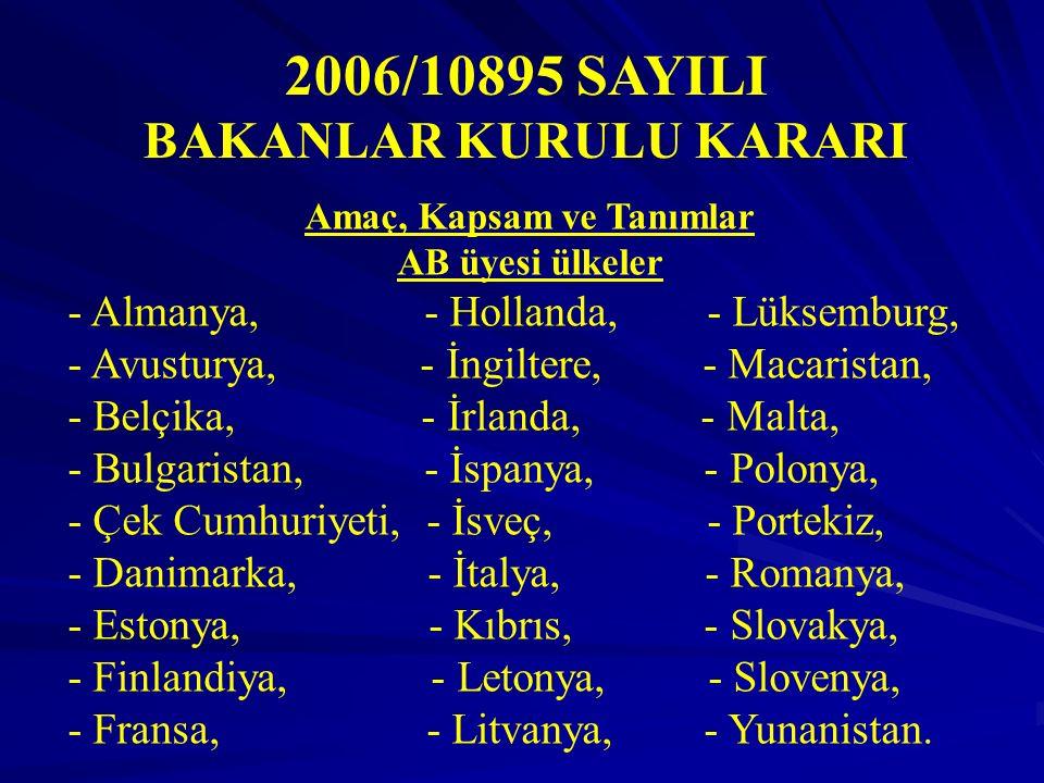 2006/10895 SAYILI BAKANLAR KURULU KARARI Amaç, Kapsam ve Tanımlar AB üyesi ülkeler - Almanya, - Hollanda, - Lüksemburg, - Avusturya, - İngiltere, - Macaristan, - Belçika, - İrlanda, - Malta, - Bulgaristan, - İspanya, - Polonya, - Çek Cumhuriyeti, - İsveç, - Portekiz, - Danimarka, - İtalya, - Romanya, - Estonya, - Kıbrıs, - Slovakya, - Finlandiya, - Letonya, - Slovenya, - Fransa, - Litvanya, - Yunanistan.
