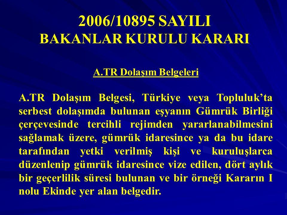 2006/10895 SAYILI BAKANLAR KURULU KARARI A.TR Dolaşım Belgeleri A.TR Dolaşım Belgesi, Türkiye veya Topluluk'ta serbest dolaşımda bulunan eşyanın Gümrük Birliği çerçevesinde tercihli rejimden yararlanabilmesini sağlamak üzere, gümrük idaresince ya da bu idare tarafından yetki verilmiş kişi ve kuruluşlarca düzenlenip gümrük idaresince vize edilen, dört aylık bir geçerlilik süresi bulunan ve bir örneği Kararın I nolu Ekinde yer alan belgedir.