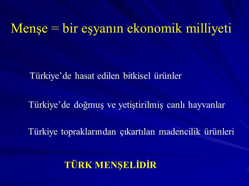 Menşe = bir eşyanın ekonomik milliyeti Türkiye'de hasat edilen bitkisel ürünler Türkiye'de doğmuş ve yetiştirilmiş canlı hayvanlar Türkiye topraklarından çıkartılan madencilik ürünleri TÜRK MENŞELİDİR