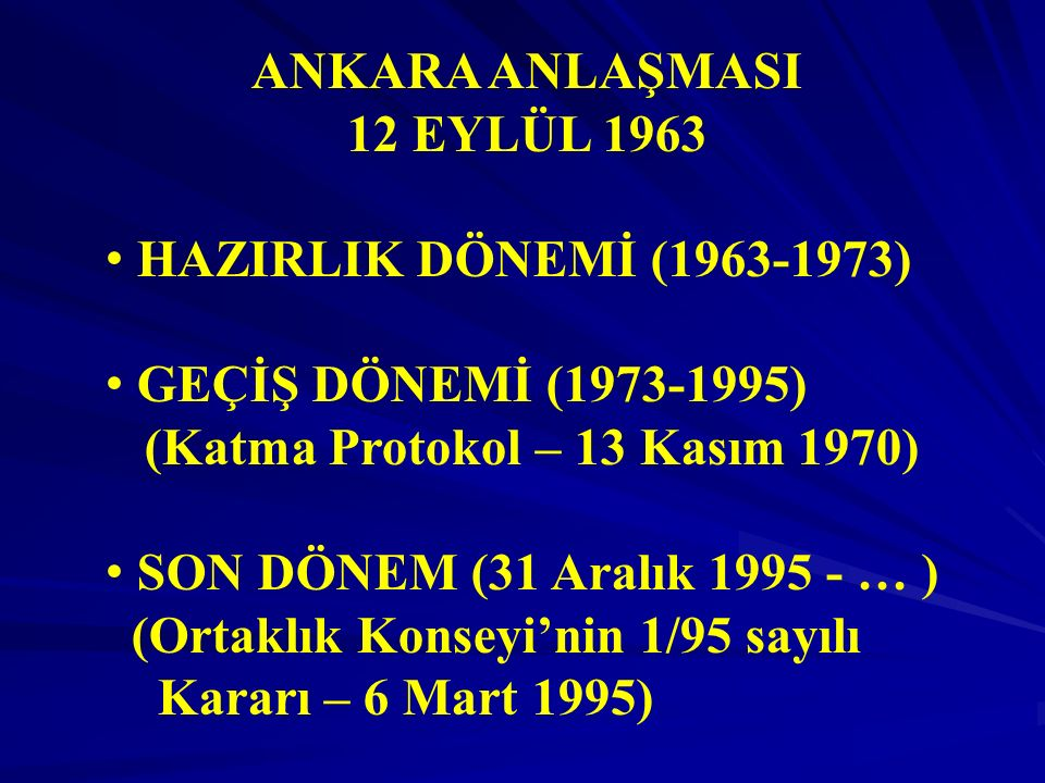 ANKARA ANLAŞMASI 12 EYLÜL 1963 HAZIRLIK DÖNEMİ (1963-1973) GEÇİŞ DÖNEMİ (1973-1995) (Katma Protokol – 13 Kasım 1970) SON DÖNEM (31 Aralık 1995 - … ) (Ortaklık Konseyi'nin 1/95 sayılı Kararı – 6 Mart 1995)
