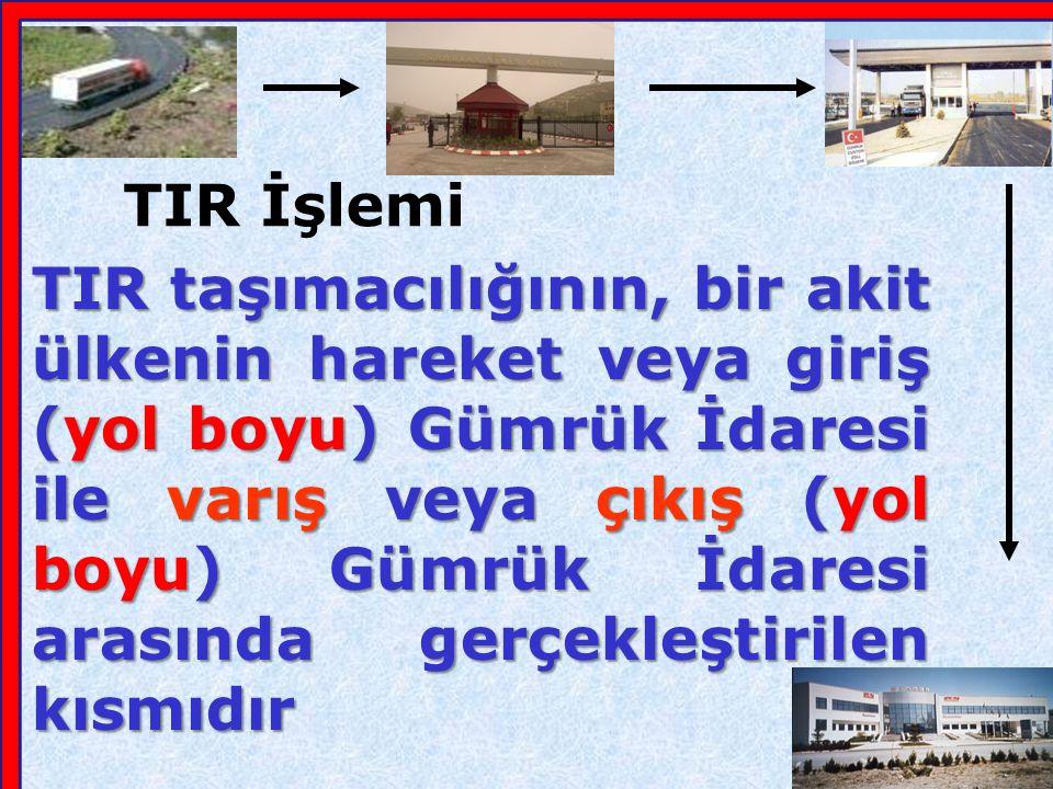 TIR Sözleşmesi ile saptanan TIR rejimi altında eşyaların bir hareket noktasındaki Gümrük idaresinden bir varış noktasındaki Gümrük İdaresine taşınmasıdır TIR Taşımacılığı