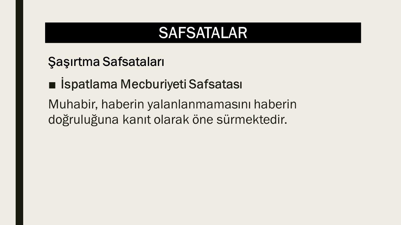 SAFSATALAR ■İspatlama Mecburiyeti Safsatası Muhabir, haberin yalanlanmamasını haberin doğruluğuna kanıt olarak öne sürmektedir.