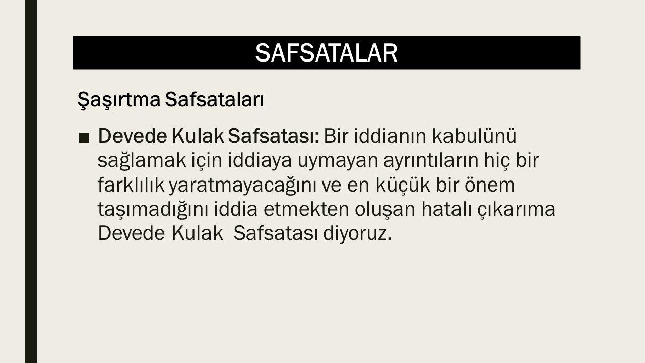 SAFSATALAR ■Devede Kulak Safsatası: Bir iddianın kabulünü sağlamak için iddiaya uymayan ayrıntıların hiç bir farklılık yaratmayacağını ve en küçük bir
