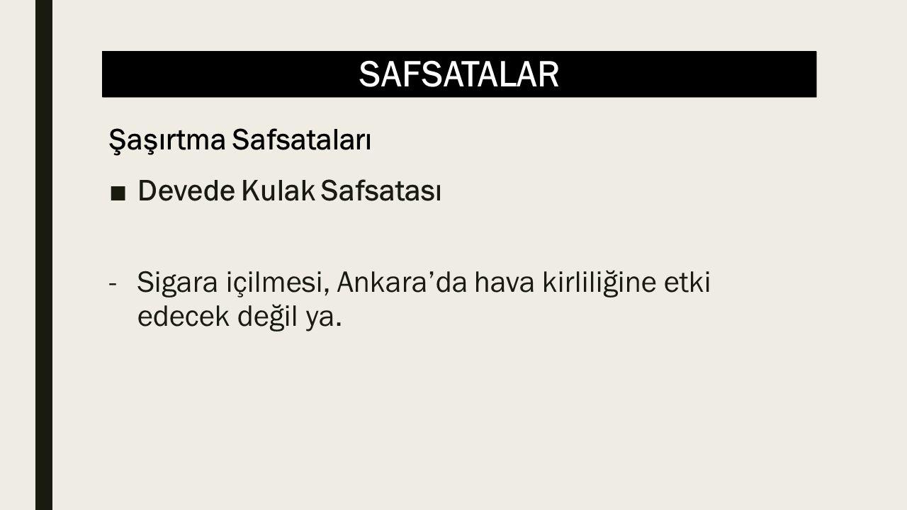 SAFSATALAR ■Devede Kulak Safsatası -Sigara içilmesi, Ankara'da hava kirliliğine etki edecek değil ya. Şaşırtma Safsataları