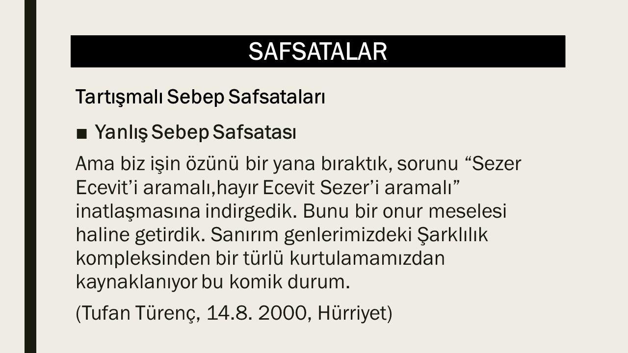 """SAFSATALAR ■Yanlış Sebep Safsatası Ama biz işin özünü bir yana bıraktık, sorunu """"Sezer Ecevit'i aramalı,hayır Ecevit Sezer'i aramalı"""" inatlaşmasına in"""