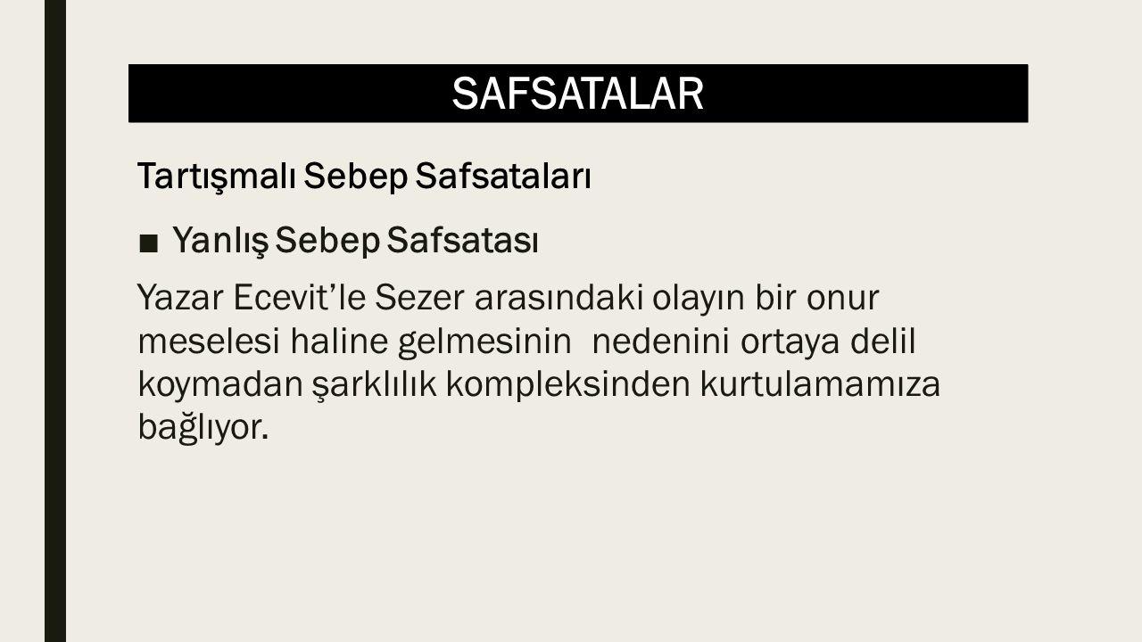 SAFSATALAR ■Yanlış Sebep Safsatası Yazar Ecevit'le Sezer arasındaki olayın bir onur meselesi haline gelmesinin nedenini ortaya delil koymadan şarklılık kompleksinden kurtulamamıza bağlıyor.