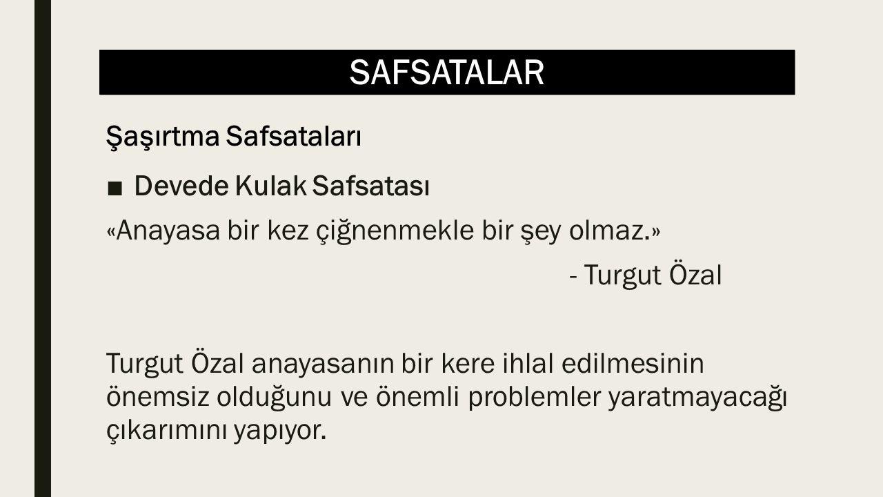 SAFSATALAR ■Devede Kulak Safsatası «Anayasa bir kez çiğnenmekle bir şey olmaz.» - Turgut Özal Turgut Özal anayasanın bir kere ihlal edilmesinin önemsiz olduğunu ve önemli problemler yaratmayacağı çıkarımını yapıyor.