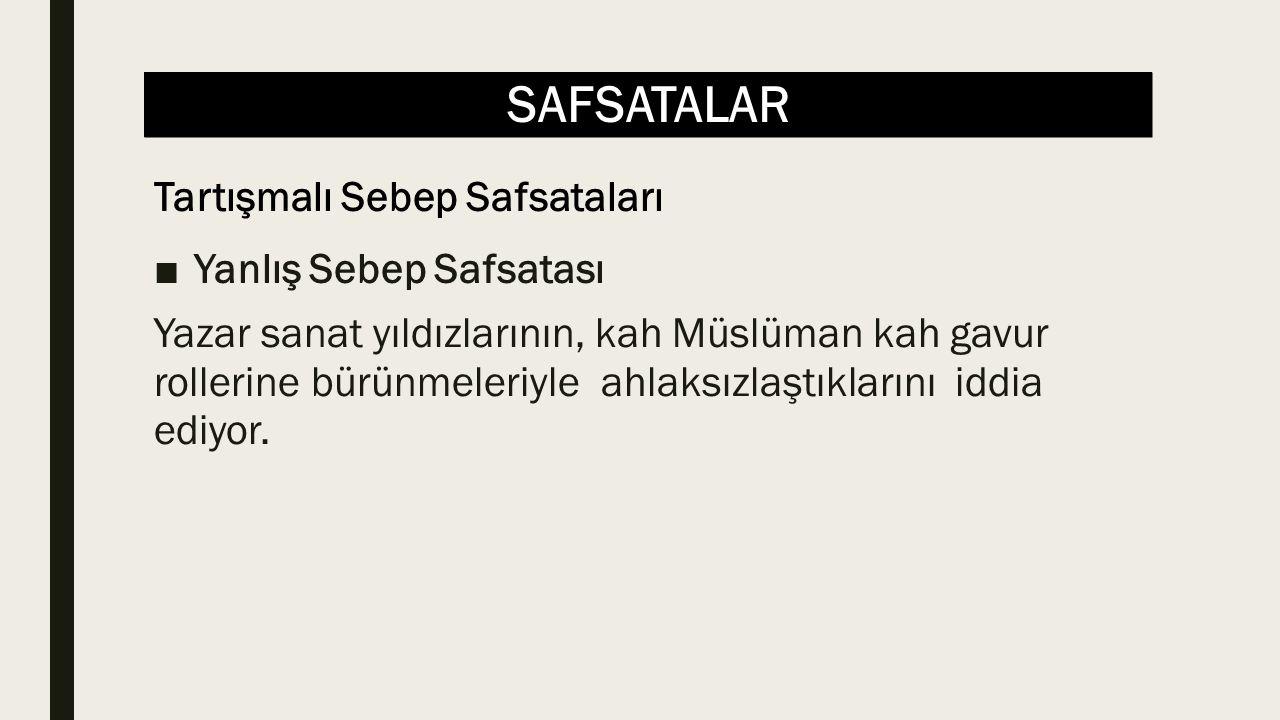 SAFSATALAR ■Yanlış Sebep Safsatası Yazar sanat yıldızlarının, kah Müslüman kah gavur rollerine bürünmeleriyle ahlaksızlaştıklarını iddia ediyor. Tartı