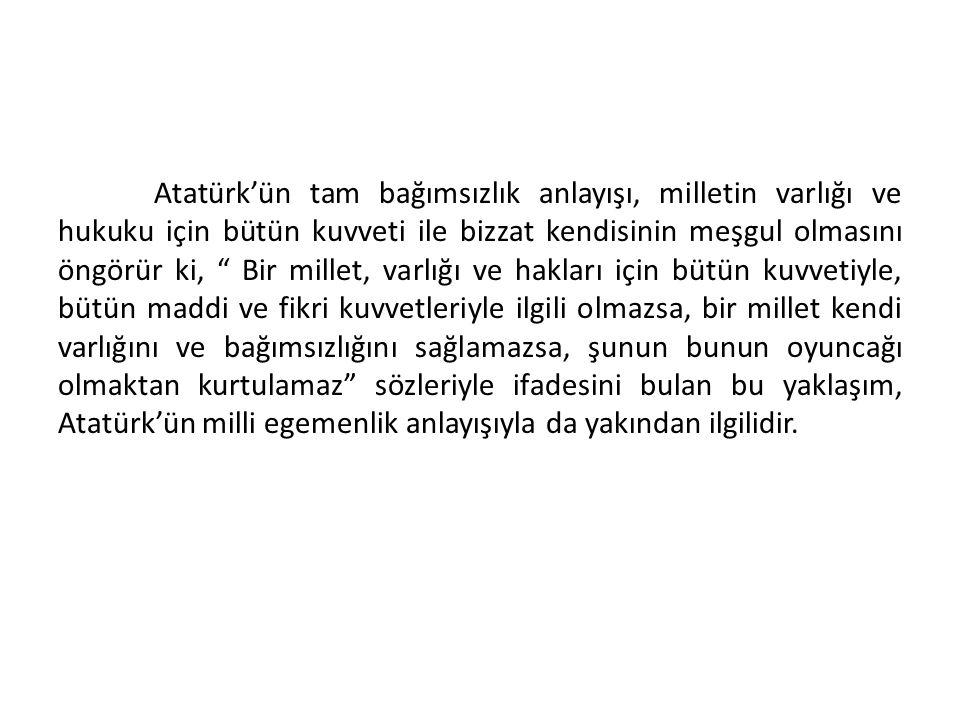 a)Tam Bağımsızlık: Tam bağımsızlık, Atatürk'ün ve Atatürkçülüğün en önemli esaslarından biridir. Zira Milli mücadele adını verdiğimiz büyük savaşım he