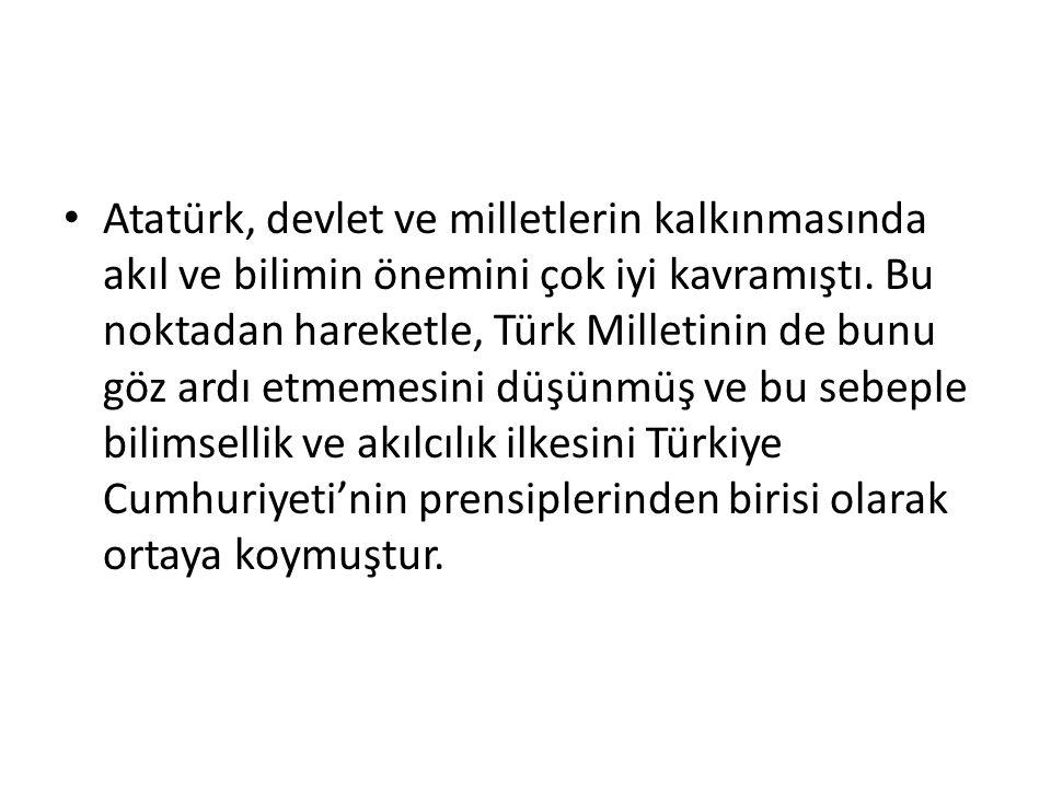 Bilimsellik ve Akılcılık Atatürk, Türk Milletini her yönüyle çağdaş medeniyet seviyesine ulaştırmaya çalışıyordu. Bunun, her şeyden önce çağdaş bilimi