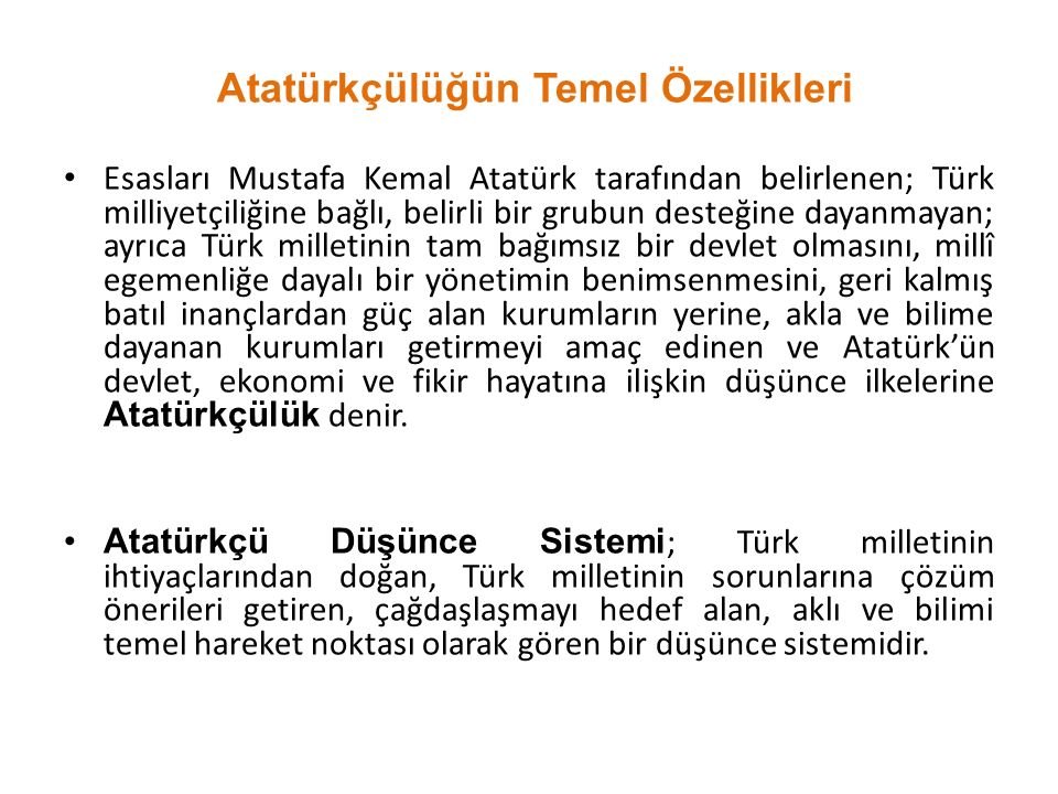 Atatürkçülüğün Temel Özellikleri Esasları Mustafa Kemal Atatürk tarafından belirlenen; Türk milliyetçiliğine bağlı, belirli bir grubun desteğine dayanmayan; ayrıca Türk milletinin tam bağımsız bir devlet olmasını, millî egemenliğe dayalı bir yönetimin benimsenmesini, geri kalmış batıl inançlardan güç alan kurumların yerine, akla ve bilime dayanan kurumları getirmeyi amaç edinen ve Atatürk'ün devlet, ekonomi ve fikir hayatına ilişkin düşünce ilkelerine Atatürkçülük denir.