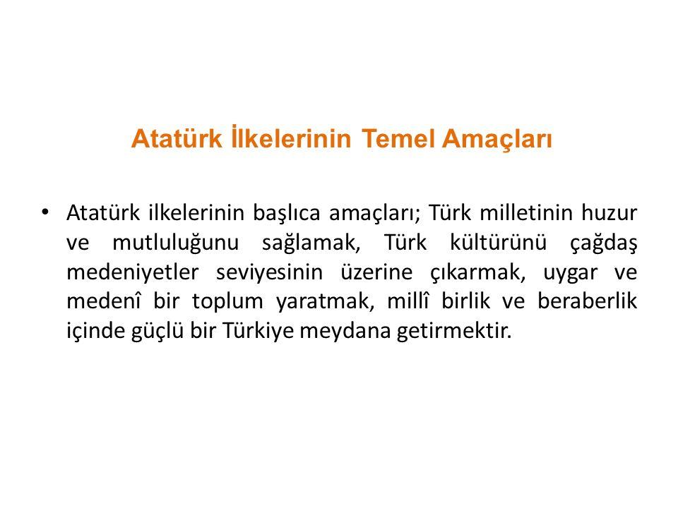 Atatürk İlkelerinin Temel Amaçları Atatürk ilkelerinin başlıca amaçları; Türk milletinin huzur ve mutluluğunu sağlamak, Türk kültürünü çağdaş medeniyetler seviyesinin üzerine çıkarmak, uygar ve medenî bir toplum yaratmak, millî birlik ve beraberlik içinde güçlü bir Türkiye meydana getirmektir.