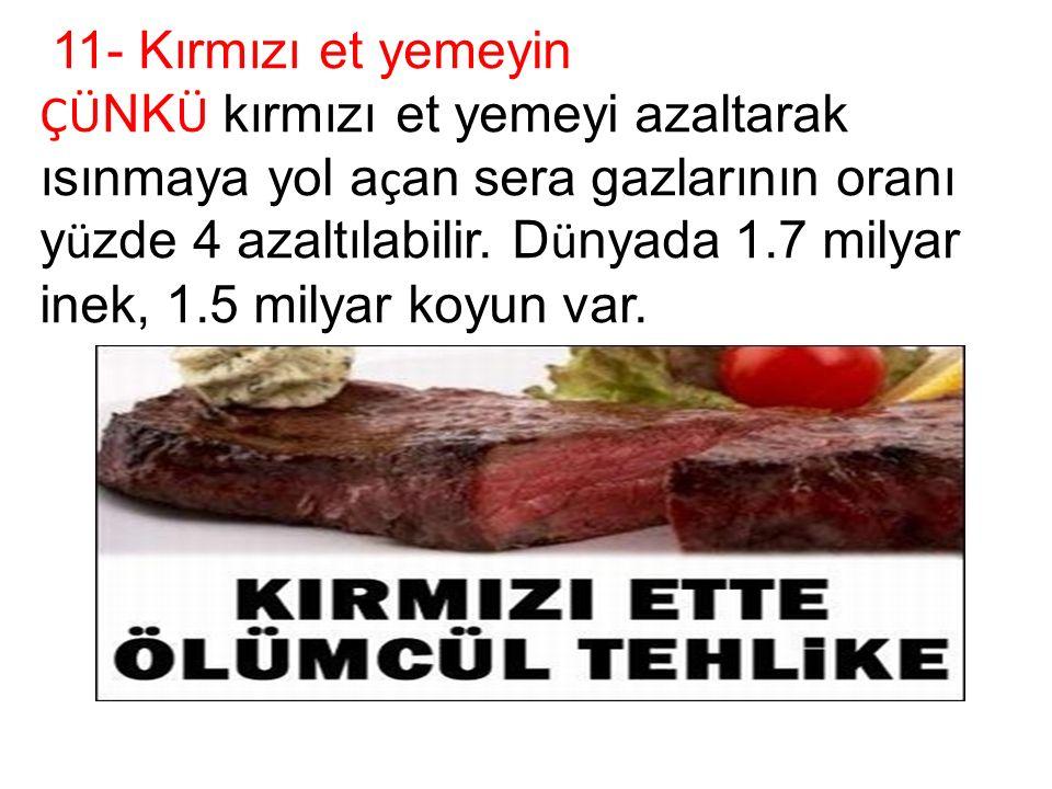 11- Kırmızı et yemeyin ÇÜ NK Ü kırmızı et yemeyi azaltarak ısınmaya yol a ç an sera gazlarının oranı y ü zde 4 azaltılabilir.