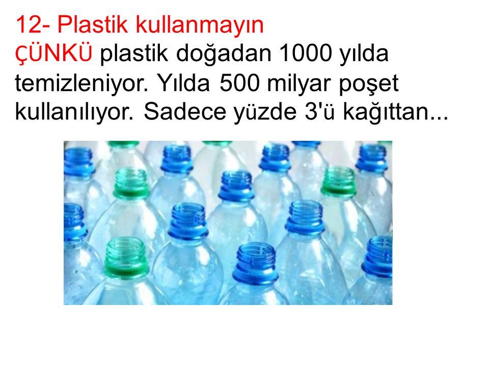 12- Plastik kullanmayın ÇÜ NK Ü plastik doğadan 1000 yılda temizleniyor.