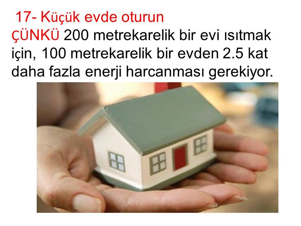 17- K üçü k evde oturun ÇÜ NK Ü 200 metrekarelik bir evi ısıtmak i ç in, 100 metrekarelik bir evden 2.5 kat daha fazla enerji harcanması gerekiyor.