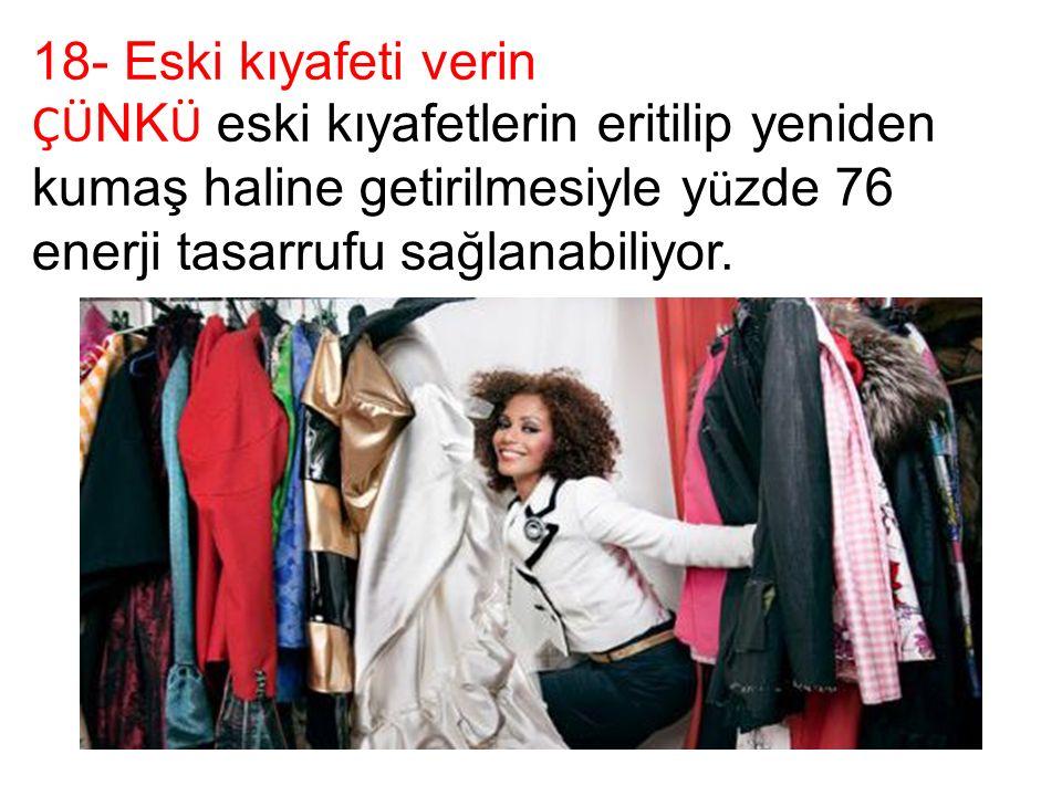 18- Eski kıyafeti verin ÇÜ NK Ü eski kıyafetlerin eritilip yeniden kumaş haline getirilmesiyle y ü zde 76 enerji tasarrufu sağlanabiliyor.
