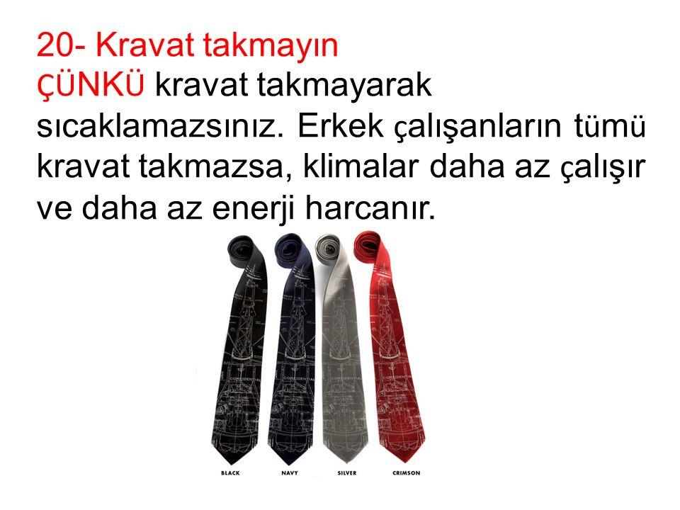 20- Kravat takmayın ÇÜ NK Ü kravat takmayarak sıcaklamazsınız.
