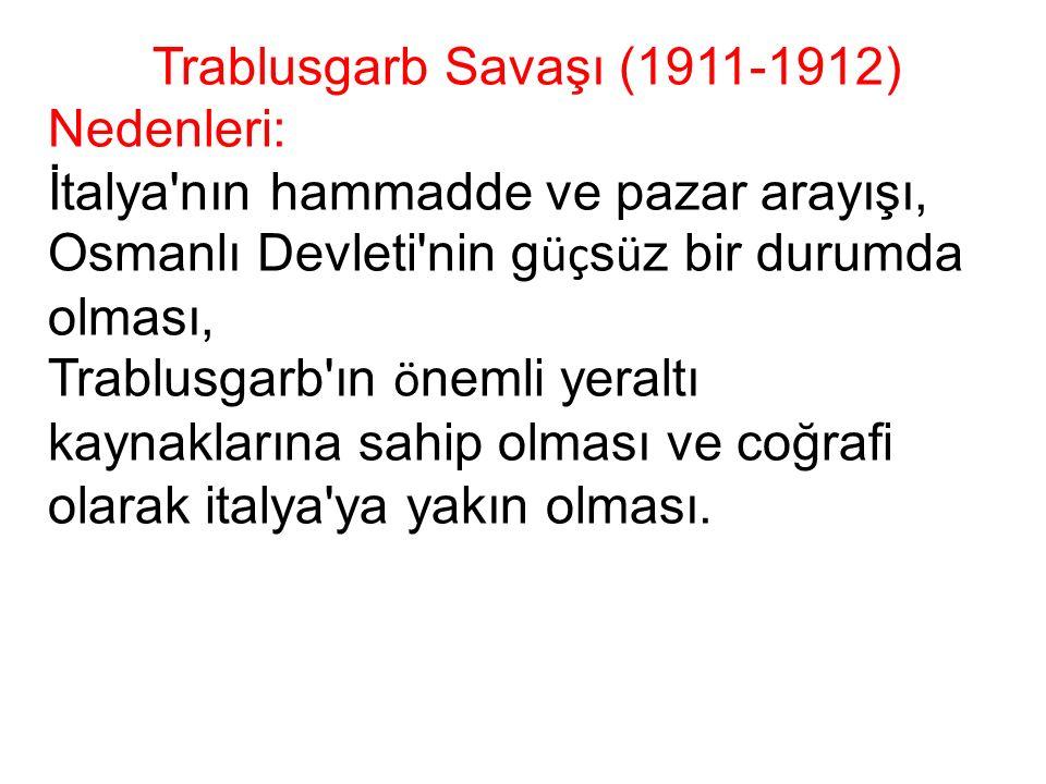 Trablusgarb Savaşı (1911-1912) Nedenleri: İtalya nın hammadde ve pazar arayışı, Osmanlı Devleti nin g üç s ü z bir durumda olması, Trablusgarb ın ö nemli yeraltı kaynaklarına sahip olması ve coğrafi olarak italya ya yakın olması.