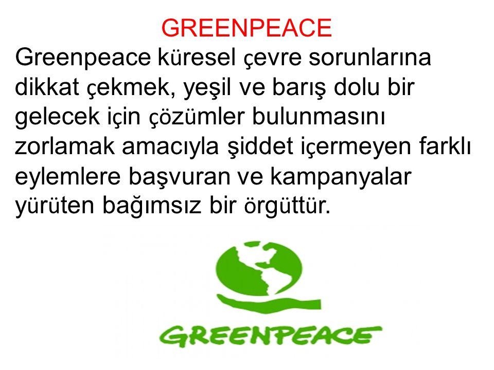 GREENPEACE Greenpeace k ü resel ç evre sorunlarına dikkat ç ekmek, yeşil ve barış dolu bir gelecek i ç in çö z ü mler bulunmasını zorlamak amacıyla şiddet i ç ermeyen farklı eylemlere başvuran ve kampanyalar y ü r ü ten bağımsız bir ö rg ü tt ü r.