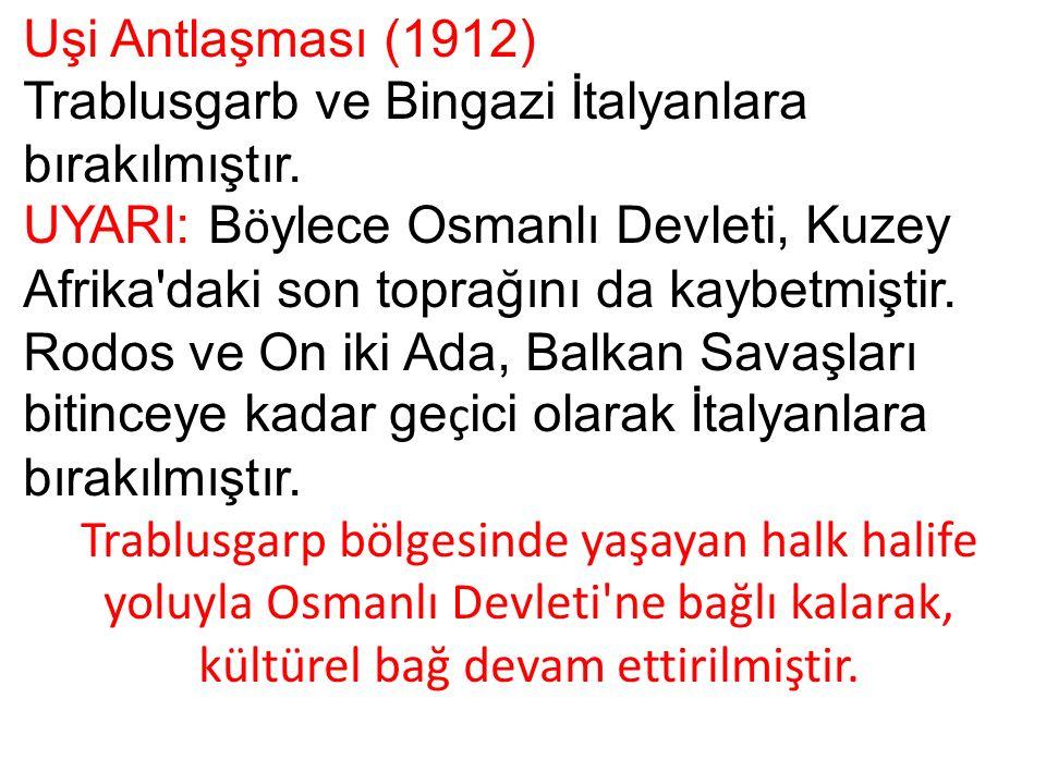 Uşi Antlaşması (1912) Trablusgarb ve Bingazi İtalyanlara bırakılmıştır.