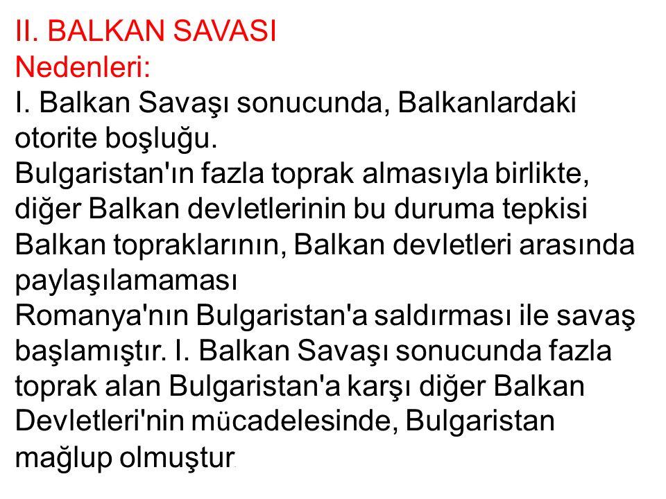 II. BALKAN SAVASI Nedenleri: I. Balkan Savaşı sonucunda, Balkanlardaki otorite boşluğu.