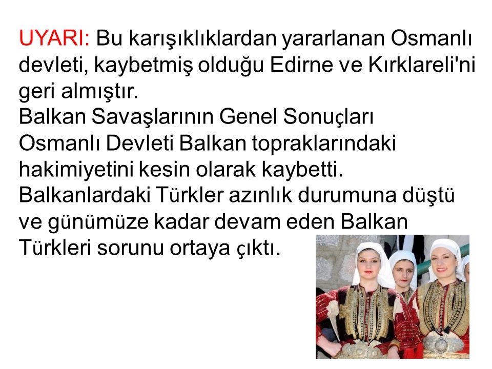 UYARI: Bu karışıklıklardan yararlanan Osmanlı devleti, kaybetmiş olduğu Edirne ve Kırklareli ni geri almıştır.