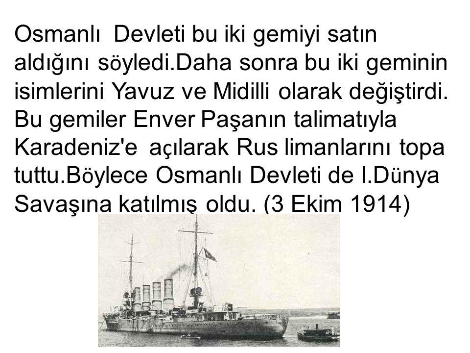 Osmanlı Devleti bu iki gemiyi satın aldığını s ö yledi.Daha sonra bu iki geminin isimlerini Yavuz ve Midilli olarak değiştirdi.