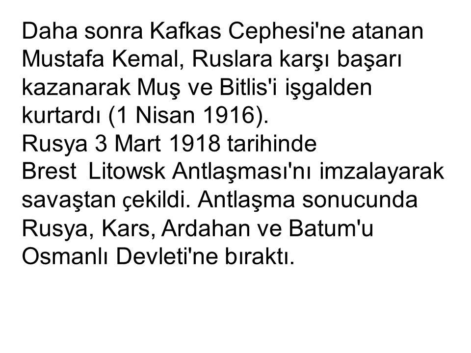 Daha sonra Kafkas Cephesi ne atanan Mustafa Kemal, Ruslara karşı başarı kazanarak Muş ve Bitlis i işgalden kurtardı (1 Nisan 1916).