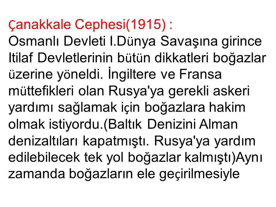 Ç anakkale Cephesi(1915) : Osmanlı Devleti I.D ü nya Savaşına girince Itilaf Devletlerinin b ü t ü n dikkatleri boğazlar ü zerine y ö neldi.