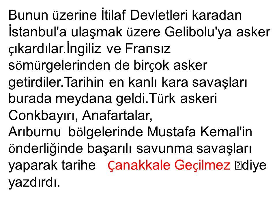 Bunun ü zerine İtilaf Devletleri karadan İstanbul a ulaşmak ü zere Gelibolu ya asker ç ıkardılar.İngiliz ve Fransız s ö m ü rgelerinden de bir ç ok asker getirdiler.Tarihin en kanlı kara savaşları burada meydana geldi.T ü rk askeri Conkbayırı, Anafartalar, Arıburnu b ö lgelerinde Mustafa Kemal in ö nderliğinde başarılı savunma savaşları yaparak tarihe Ç anakkale Ge ç ilmez  diye yazdırdı.